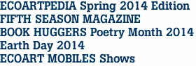 ECOARTPEDIA Spring 2014 Edition FIFTH SEASON MAGAZINE BOOK HUGGERS Poetry Month 2014 Earth Day 2014 ECOART MOBILES Shows