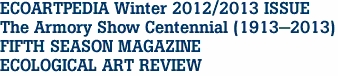 ECOARTPEDIA Winter 2012/2013 ISSUE The Armory Show Centennial (1913-2013) FIFTH SEASON MAGAZINE ECOLOGICAL ART REVIEW