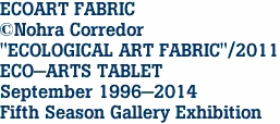 "ECOART FABRIC ©Nohra Corredor ""ECOLOGICAL ART FABRIC""/2011 ECO-ARTS TABLET September 1996-2014 Fifth Season Gallery Exhibition"