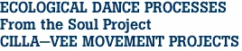 ECOLOGICAL DANCE PROCESSES From the Soul Project CILLA-VEE MOVEMENT PROJECTS