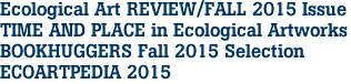 Ecological Art REVIEW/FALL 2015 Issue TIME AND PLACE in Ecological Artworks BOOKHUGGERS Fall 2015 Selection ECOARTPEDIA 2015