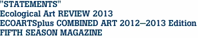 """STATEMENTS"" Ecological Art REVIEW 2013 ECOARTSplus COMBINED ART 2012-2013 Edition<br> FIFTH SEASON MAGAZINE"