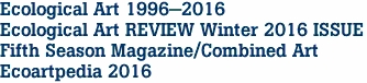 Ecological Art 1996-2016 Ecological Art REVIEW Winter 2016 ISSUE Fifth Season Magazine/Combined Art Ecoartpedia 2016