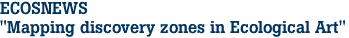 "ECOSNEWS ""Mapping discovery zones in Ecological Art"""