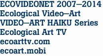 ECOVIDEONET 2007-2014 Ecological Video-Art VIDEO-ART HAIKU Series Ecological Art TV ecoarttv.com ecoart.mobi