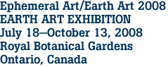 Ephemeral Art/Earth Art 2008 EARTH ART EXHIBITION July 18-October 13, 2008 Royal Botanical Gardens Ontario, Canada