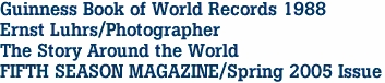 Guinness Book of World Records 1988 Ernst Luhrs/Photographer The Story Around the World FIFTH SEASON MAGAZINE/Spring 2005 Issue