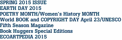 SPRING 2015 ISSUE EARTH DAY 2015 POETRY MONTH/Women's History MONTH World BOOK and COPYRIGHT DAY April 23/UNESCO Fifth Season Magazine Book Huggers Special Editions ECOARTPEDIA 2015