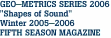 "GEO-METRICS SERIES 2006 ""Shapes of Sound"" Winter 2005-2006 FIFTH SEASON MAGAZINE"