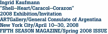 """Ingrid Kaufmann """"Shell-Heart/Caracol-Corazon"""" 2008 Exhibition/Invitation ARTGallery/General Consulate of Argentina New York City/April 10-30, 2008 FIFTH SEASON MAGAZINE/Spring 2008 ISSUE"""