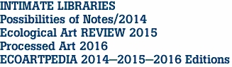 INTIMATE LIBRARIES Possibilities of Notes/2014 Ecological Art REVIEW 2015 Processed Art 2016 ECOARTPEDIA 2014-2015-2016 Editions