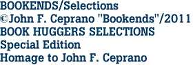 "BOOKENDS/Selections ©John F. Ceprano ""Bookends""/2011 BOOK HUGGERS SELECTIONS Special Edition Homage to John F. Ceprano"
