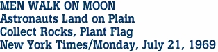 MEN WALK ON MOON Astronauts Land on Plain Collect Rocks, Plant Flag New York Times/Monday, July 21, 1969