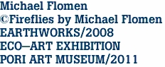 Michael Flomen ©Fireflies by Michael Flomen EARTHWORKS/2008 ECO-ART EXHIBITION PORI ART MUSEUM/2011