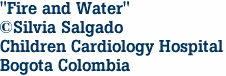 """Fire and Water"" ©Silvia Salgado Children Cardiology Hospital Bogota Colombia"