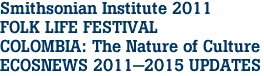 Smithsonian Institute 2011  FOLK LIFE FESTIVAL COLOMBIA: The Nature of Culture ECOSNEWS 2011-2015 UPDATES