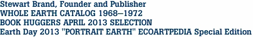 "Stewart Brand, Founder and Publisher WHOLE EARTH CATALOG 1968-1972 BOOK HUGGERS APRIL 2013 SELECTION Earth Day 2013 ""PORTRAIT EARTH"" ECOARTPEDIA Special Edition"