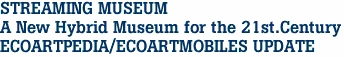 STREAMING MUSEUM A New Hybrid Museum for the 21st.Century ECOARTPEDIA/ECOARTMOBILES UPDATE