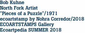 "Bob Kuhne North Fork Artist ""Pieces of a Puzzle""/1971 ecoartstamp by Nohra Corredor/2018 ECOARTSTAMPS Gallery Ecoartpedia SUMMER 2018"