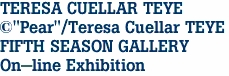"TERESA CUELLAR TEYE ©""Pear""/Teresa Cuellar TEYE FIFTH SEASON GALLERY On-line Exhibition"