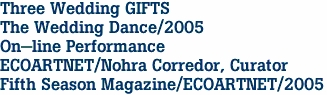Three Wedding GIFTS The Wedding Dance/2005 On-line Performance ECOARTNET/Nohra Corredor, Curator Fifth Season Magazine/ECOARTNET/2005