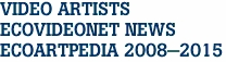 VIDEO ARTISTS ECOVIDEONET NEWS ECOARTPEDIA 2008-2015