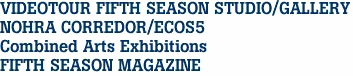 VIDEOTOUR FIFTH SEASON STUDIO/GALLERY NOHRA CORREDOR/ECOS5 Combined Arts Exhibitions FIFTH SEASON MAGAZINE