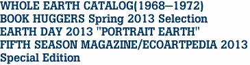 "WHOLE EARTH CATALOG(1968-1972) BOOK HUGGERS Spring 2013 Selection EARTH DAY 2013 ""PORTRAIT EARTH"" FIFTH SEASON MAGAZINE/ECOARTPEDIA 2013 Special Edition"