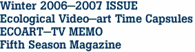 Winter 2006-2007 ISSUE Ecological Video-art Time Capsules ECOART-TV MEMO Fifth Season Magazine