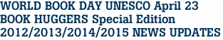 WORLD BOOK DAY UNESCO April 23 BOOK HUGGERS Special Edition 2012/2013/2014/2015 NEWS UPDATES