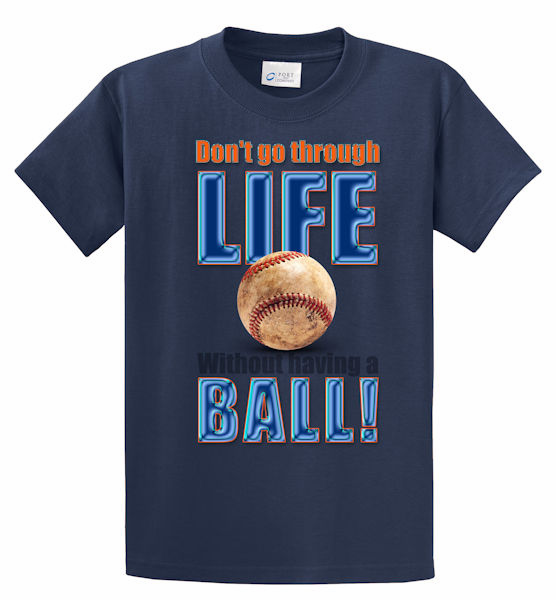 Don't go through Life Without having a Ball T-Shirt<br>Choose Your Color<br>Youth Med to Adult 4X