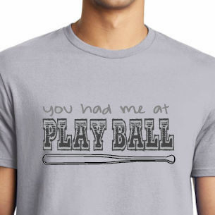you had me at PLAY BALL Baseball T-Shirt<br>Choose Your Color<br>Youth Med to Adult 4X