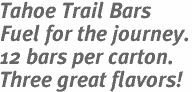 Tahoe Trail Bars<br> Fuel for the journey.<br> 12 bars per carton.<br> Three great flavors!