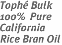 Tophé Bulk 100% Pure California Rice Bran Oil