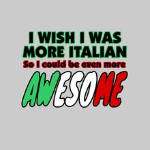 I Wish I Was More Italian So I Could Be Even More Awesome