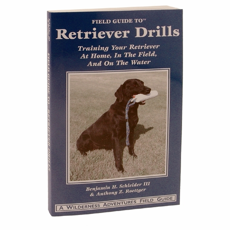 Field Guide to Retriever Drills: Training Your Retriever at Home, In the Field, and On the Water