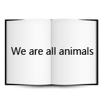 """WE ARE ALL ANIMALS!"""
