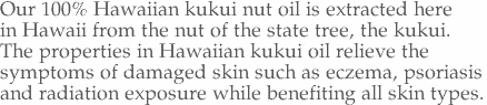 Our 100% Hawaiian kukui nut oil is extracted here  in Hawaii from the nut of the state tree, the kukui.   The properties in Hawaiian kukui oil relieve the  symptoms of damaged skin such as eczema, psoriasis  and radiation exposure while benefiting all skin types.