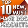 Top 10 New Must Have Dog Products