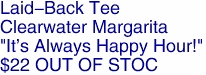 "Laid-Back Tee<BR>Clearwater Margarita<BR>""It's Always Happy Hour!""<BR>$22 OUT OF STOC"
