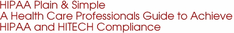 HIPAA Plain & Simple A Health Care Professionals Guide to Achieve HIPAA and HITECH Compliance