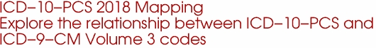 ICD-10-PCS 2018 Mapping  Explore the relationship between ICD-10-PCS and  ICD-9-CM Volume 3 codes