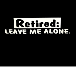 SALE! Retired Leave Me Alone Plus Size & Supersize T-Shirts S M L XL 2x 3x 4x 5x 6x 7x 8x (All Colors)