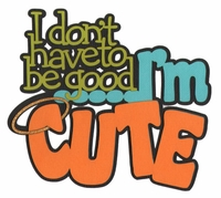 I Don't Have To Be Good …I'm Cute Laser Die Cut