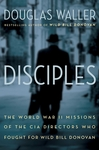 Disciples: The World War 11 Missions of the CIA Directors Who Fought For Wild Bill Donovan - Douglas Waller (Signed Edition)
