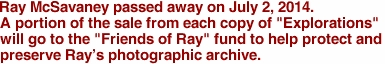 "Ray McSavaney passed away on July 2, 2014. A portion of the sale from each copy of ""Explorations"" will go to the ""Friends of Ray"" fund to help protect and preserve Ray's photographic archive."