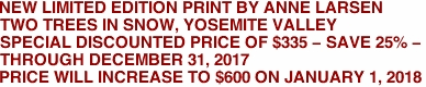 NEW LIMITED EDITION PRINT BY ANNE LARSEN TWO TREES IN SNOW, YOSEMITE VALLEY SPECIAL DISCOUNTED PRICE OF $335 - SAVE 25% -  THROUGH DECEMBER 31, 2017 PRICE WILL INCREASE TO $600 ON JANUARY 1, 2018
