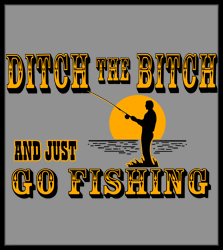 Ditch The B*tch And Just Go Fishing Men's T-Shirt