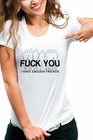 Fu*k You. I Have Enough Friends Girls T-Shirt