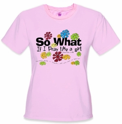 Girls Religious Tees - So What I Pray Like a Girl T-Shirt